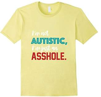 I'm Not Autistic I'm Just an Asshole Funny T-Shirt