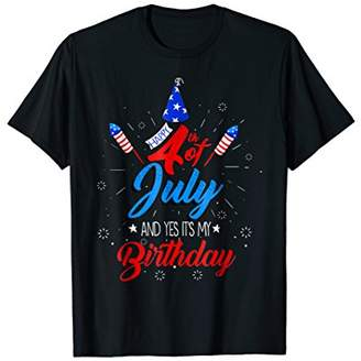 Happy 4th July And Yes It's My Birthday Patriotic Gift Shirt