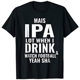 IPA Lot When I Drink & Watch Football - Cajun Coonass Shirt