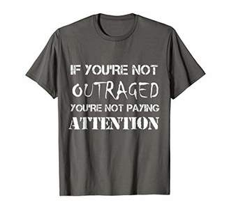 If You're Not Outraged - You're Not Paying Attention T-shirt