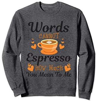 Words Cannot Espresso How Much You Mean Funny Sweatshirt