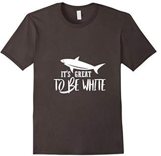 It Is Great To Be White T-Shirt   sarcastic shark gift tee