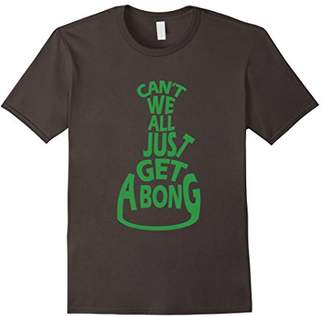 Can't We All Just Get A Bong Cannabis Pot Weed T-Shirt