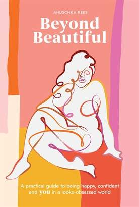 Anuschka Rees Beyond Beautiful: A Practical Guide To Being Happy, Confident, And You In A Looks-obsessed World