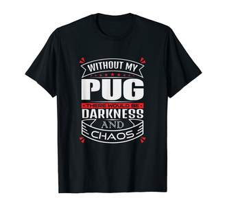 Chaos Darkness And Funny Cute Humor Without My Pug T-Shirt