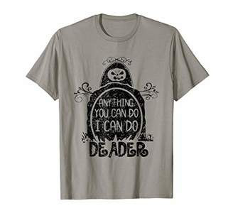 Anything You Can Do I Can Do Deader T-Shirt Halloween Gifts