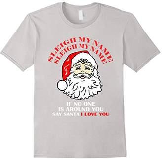 Sleigh My Name If No One Is Around Say Santa Christmas Shirt