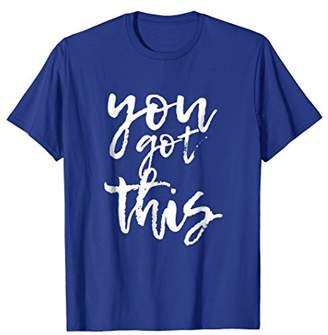 You Got This Motivational and Positive T-shirt