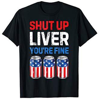 Fine T Shut Up Liver You're shirt 4th of July Men Women Beer
