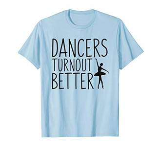 Ballet Dancing Turnout Better Funny Gifts Shirt