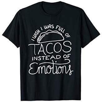 Wish I Was Full of Tacos Instead of Emotions - Funny Food T