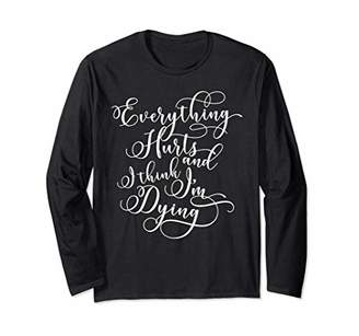 Funny Gym Shirts Everything Hurts and I Think I'm Dying Long Sleeve T-Shirt