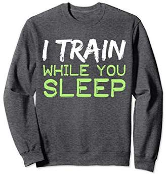I Train While You Sleep Sweatshirt
