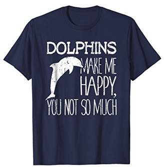 Dolphins Make Me Happy You Not So Much Lover Gift T-Shirt