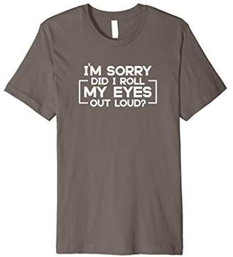 I'm Sorry Did I Roll My Eyes Out Loud? Sarcastic T Shirt