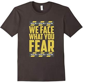 We Face What You Fear Police Cop T Shirt
