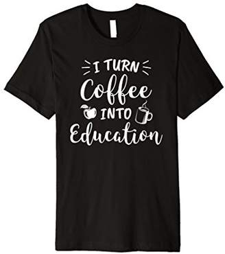 I Turn Coffee Into Education Teacher Shirt | Coffee Lover