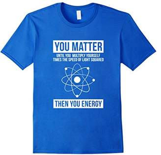 You Matter Then You Energy Funny Science T-Shirt
