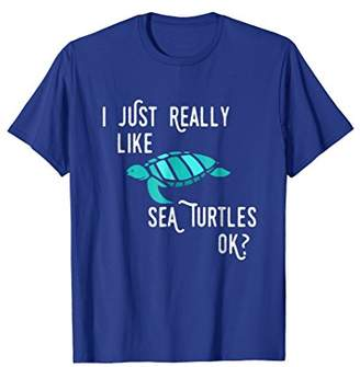Funny Sea Turtle T-Shirt I Just Really Like Sea Turtles Ok