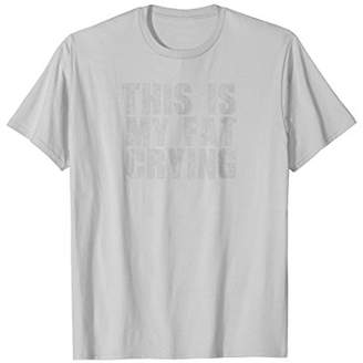 This is my fat crying - funny sarcastic motivational shirt