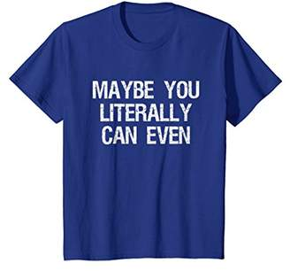 Maybe You Literally Can Even T Shirt