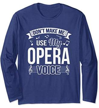 Funny Don't Make Me Use My Opera Voice Long Sleeve