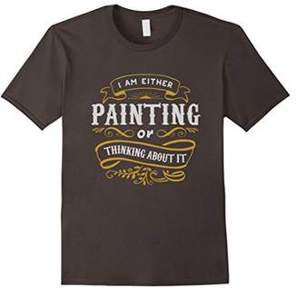 Painter T Shirt I Am Either Painting Or Thinking About It