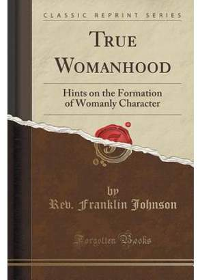Rev Franklin Johnson True Womanhood: Hints on the Formation of Womanly Character (Classic Reprint) (Paperback)
