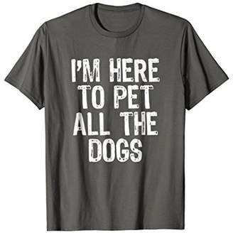 I'm Here To Pet All The Dogs T-Shirt