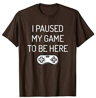 I Paused My Game To Be Here T-Shirt Funny Gamer Gift