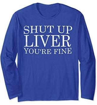Shut Up Liver You're Fine Premium Long Sleeve