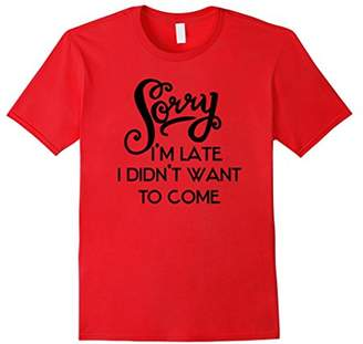 Sorry I'm Late | I Didn't Want To Come | Snarky T-Shirt