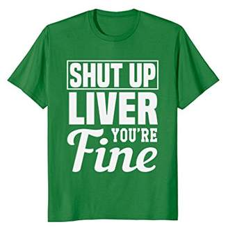 Shut Up Liver You're Fine T-Shirt Sarcastic Drinking Humor