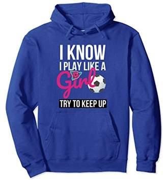 I Play Like A Girl Keep Up Soccer Sweatshirt Hoodie