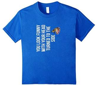 You Look Funny With Your Head Turned To The Side T-Shirt Fun