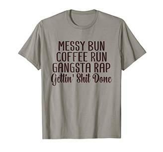 Messy Bun Coffee Run Gangsta Rap Gettin' Shit Done T-Shirt