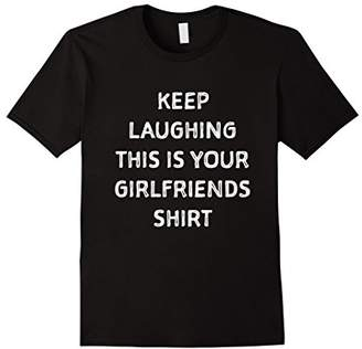 Keep laughing this is your girlfriends shirt. Funny shirt
