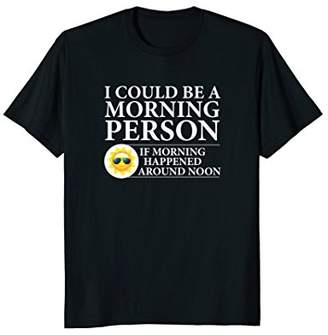 I'd be a Morning Person If Happened Around Noon T-Shirt