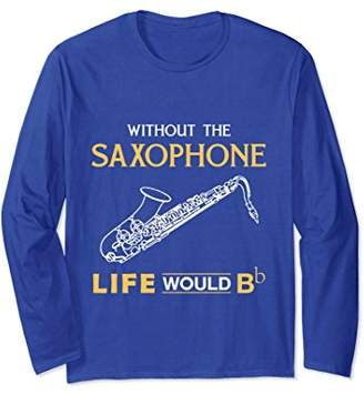 WITHOUT THE SAXOPHONE LIFE WOULD Bb - LONG SLEEVE T SHIRTS