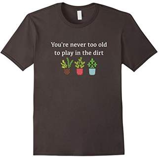 Gardening Shirt for Ladies Never Too Old to Play in the Dirt