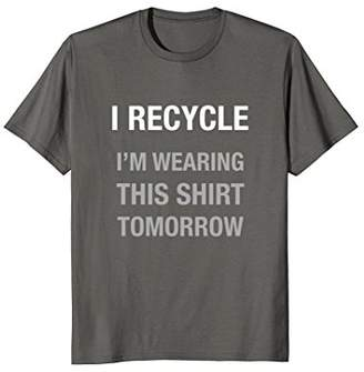 Funny I Recycle T Shirt Wearing This Shirt Tomorrow