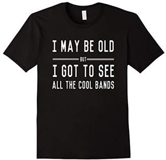 Mens I may be old but I got to see all the cool bands t-shirt