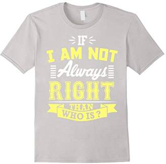 If I Am Not Always Right Than Who Is ? T-Shirt