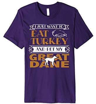 I Just Want to Eat Turkey and Pet My Great Dane T-Shirt