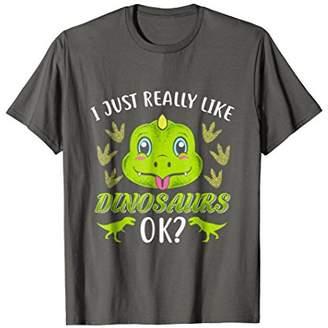 I just really like Dinosaurs ok Funny Dinosaur Shirt Gift
