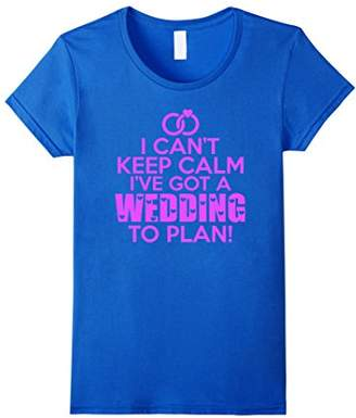 Womens I Can't Keep Calm I've Got A Wedding To Plan T Shirt