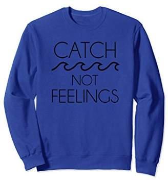Catch Waves Not Feelings Funny Sweatshirt