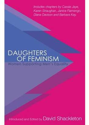 David a Shackleton Daughters of Feminism : Women Supporting Men's Equality