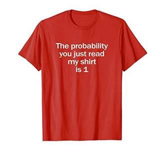 Probability You Read My Shirt is 1 Funny Math Joke T-Shirt