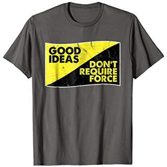 Voluntaryism Anti War T Shirt Good Ideas Don't Require Force